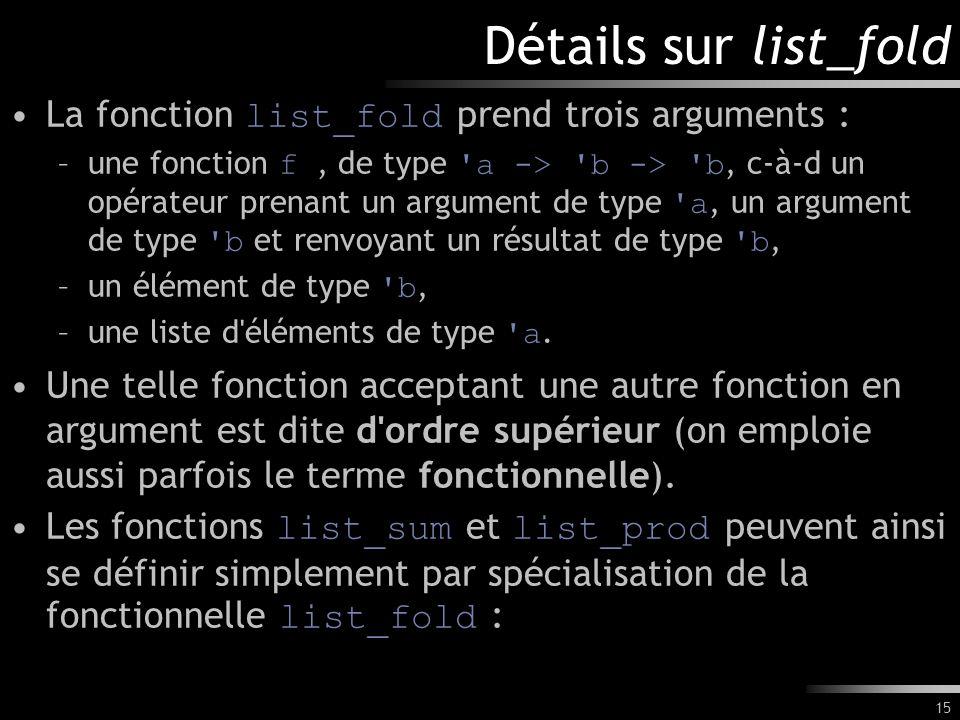 15 Détails sur list_fold La fonction list_fold prend trois arguments : –une fonction f, de type 'a -> 'b -> 'b, c-à-d un opérateur prenant un argument