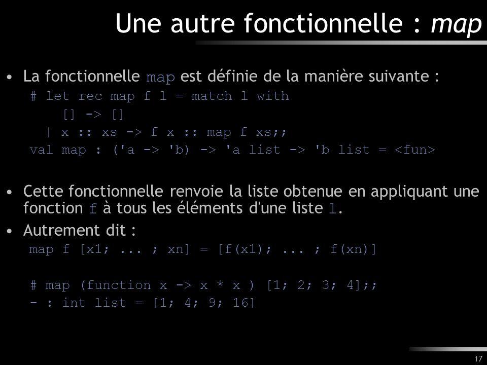 17 Une autre fonctionnelle : map La fonctionnelle map est définie de la manière suivante : # let rec map f l = match l with [] -> [] | x :: xs -> f x