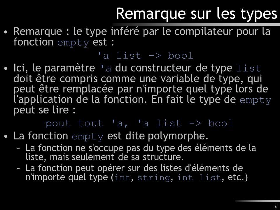 6 Remarque sur les types Remarque : le type inféré par le compilateur pour la fonction empty est : 'a list -> bool Ici, le paramètre 'a du constructeu