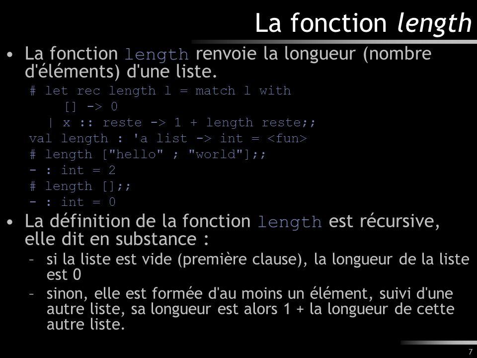 7 La fonction length La fonction length renvoie la longueur (nombre d'éléments) d'une liste. # let rec length l = match l with [] -> 0 | x :: reste ->