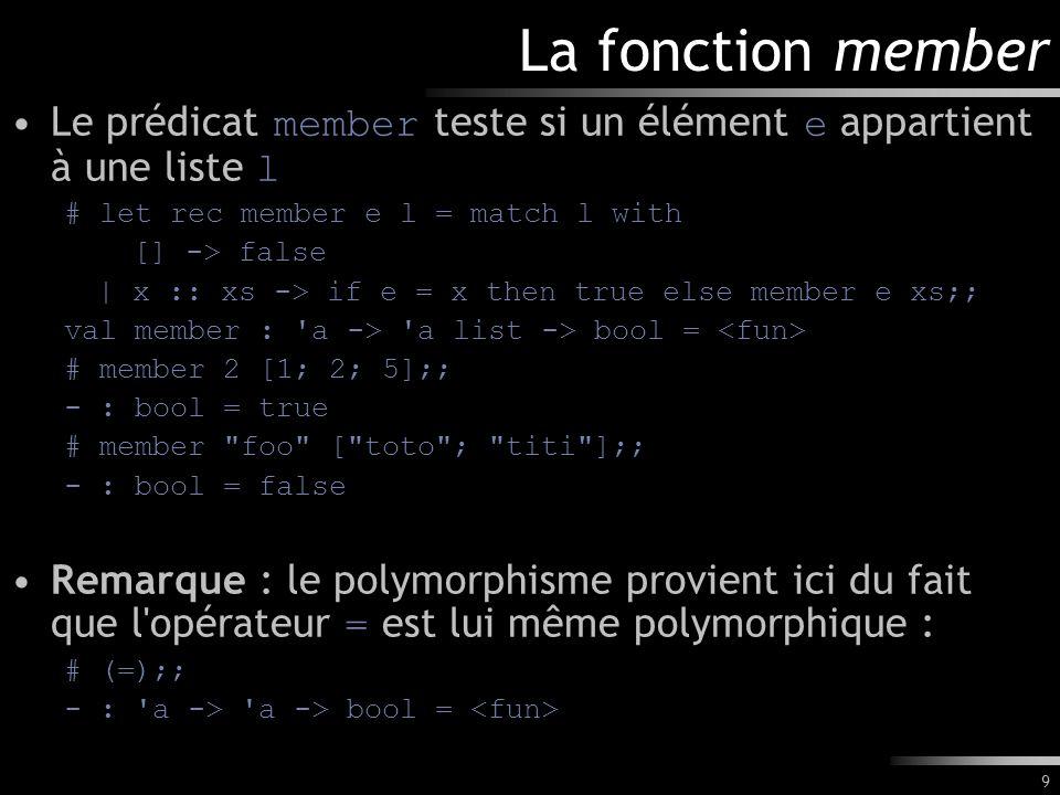 9 La fonction member Le prédicat member teste si un élément e appartient à une liste l # let rec member e l = match l with [] -> false | x :: xs -> if