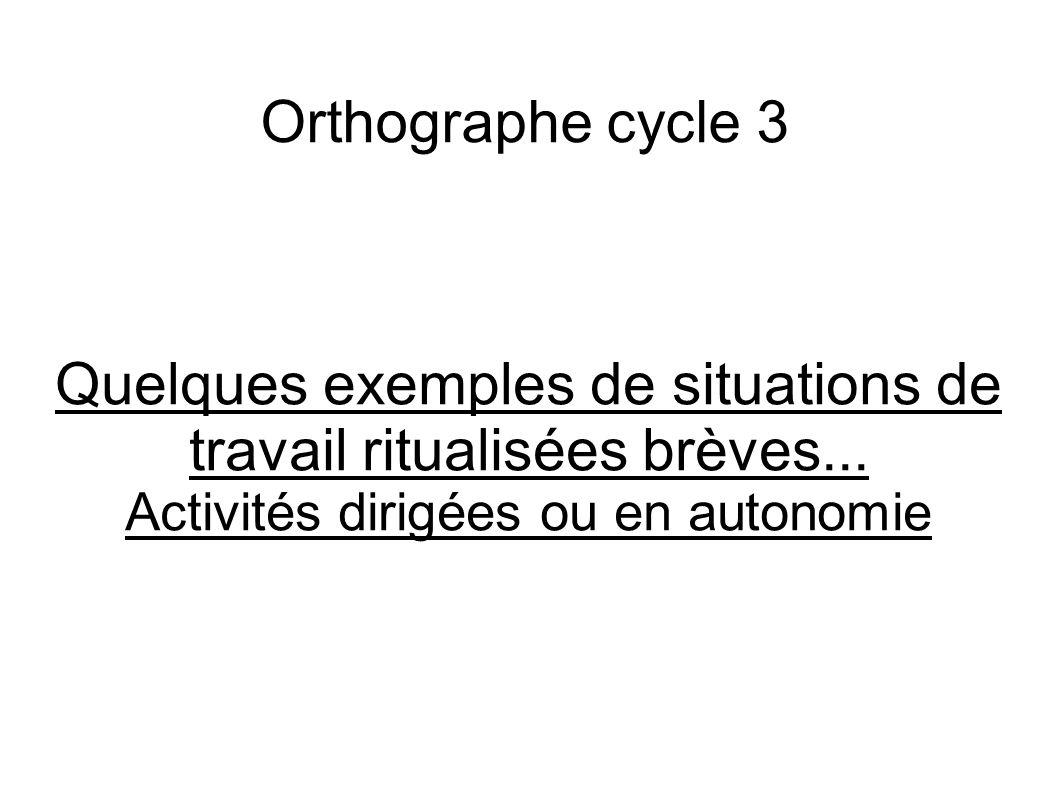 Orthographe cycle 3 Quelques exemples de situations de travail ritualisées brèves... Activités dirigées ou en autonomie