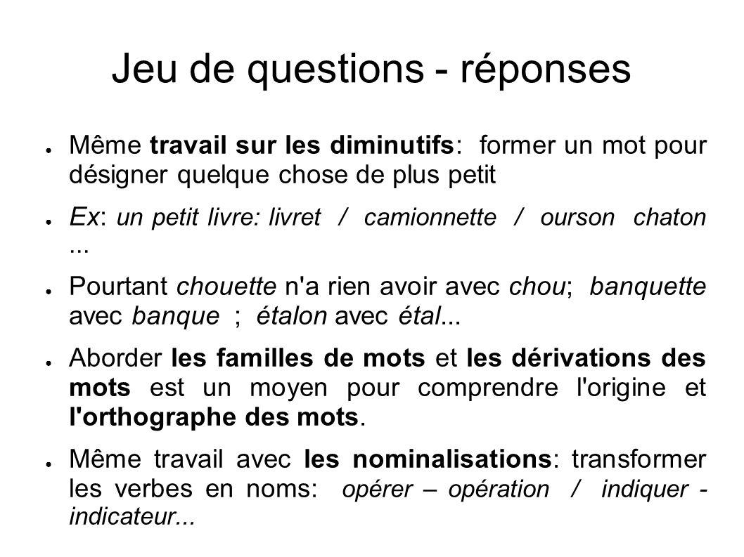 Jeu de questions - réponses Même travail sur les diminutifs: former un mot pour désigner quelque chose de plus petit Ex: un petit livre: livret / cami