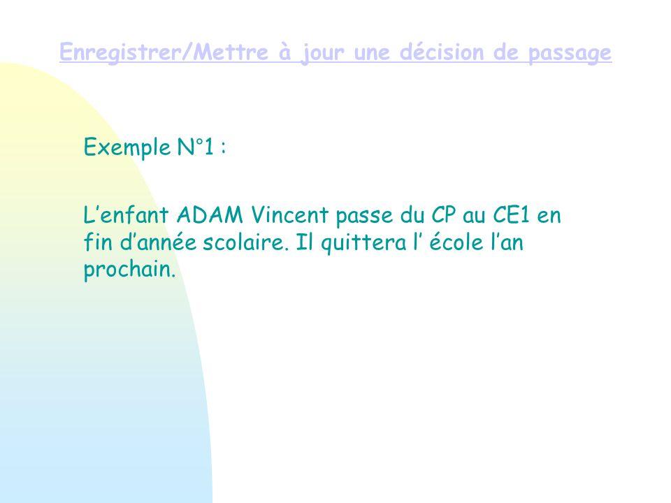 Exemple N°1 : Lenfant ADAM Vincent passe du CP au CE1 en fin dannée scolaire. Il quittera l école lan prochain. Enregistrer/Mettre à jour une décision