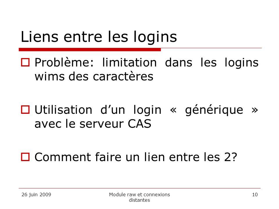 26 juin 2009Module raw et connexions distantes 10 Liens entre les logins Problème: limitation dans les logins wims des caractères Utilisation dun login « générique » avec le serveur CAS Comment faire un lien entre les 2