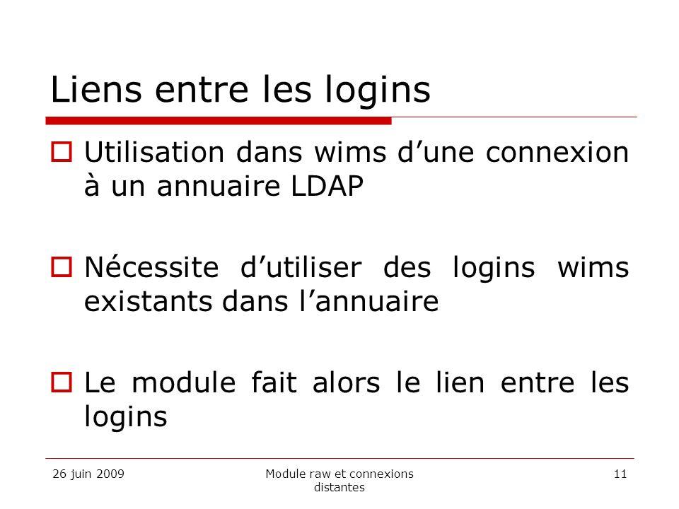 26 juin 2009Module raw et connexions distantes 11 Liens entre les logins Utilisation dans wims dune connexion à un annuaire LDAP Nécessite dutiliser des logins wims existants dans lannuaire Le module fait alors le lien entre les logins