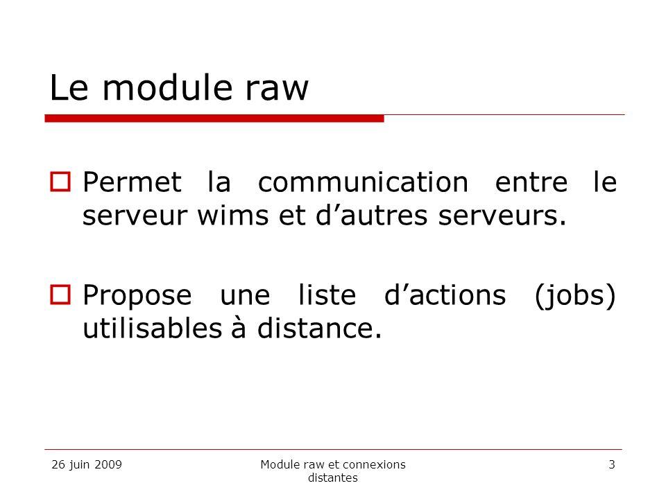 26 juin 2009Module raw et connexions distantes 3 Le module raw Permet la communication entre le serveur wims et dautres serveurs. Propose une liste da