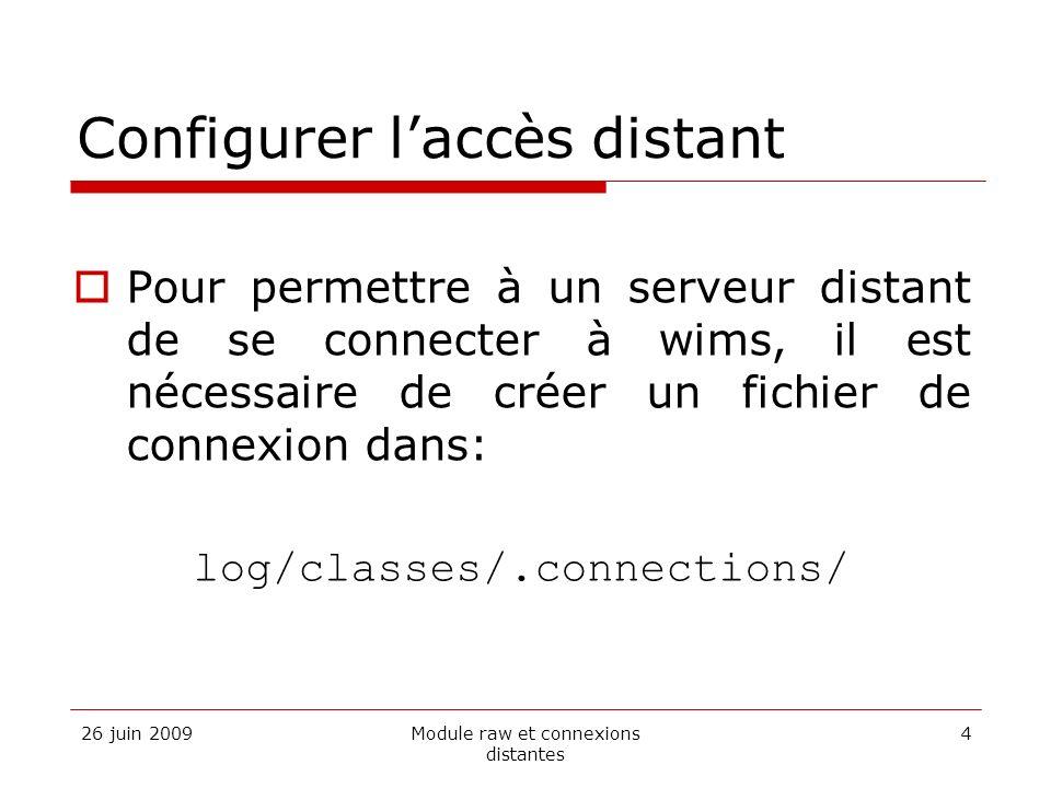 26 juin 2009Module raw et connexions distantes 4 Configurer laccès distant Pour permettre à un serveur distant de se connecter à wims, il est nécessaire de créer un fichier de connexion dans: log/classes/.connections/