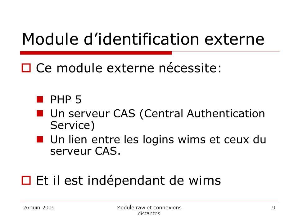 26 juin 2009Module raw et connexions distantes 9 Module didentification externe Ce module externe nécessite: PHP 5 Un serveur CAS (Central Authentication Service) Un lien entre les logins wims et ceux du serveur CAS.