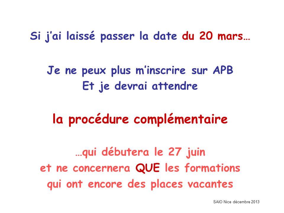 SAIO Nice décembre 2013 Si jai laissé passer la date du 20 mars… Je ne peux plus minscrire sur APB Et je devrai attendre la procédure complémentaire …qui débutera le 27 juin et ne concernera QUE les formations qui ont encore des places vacantes