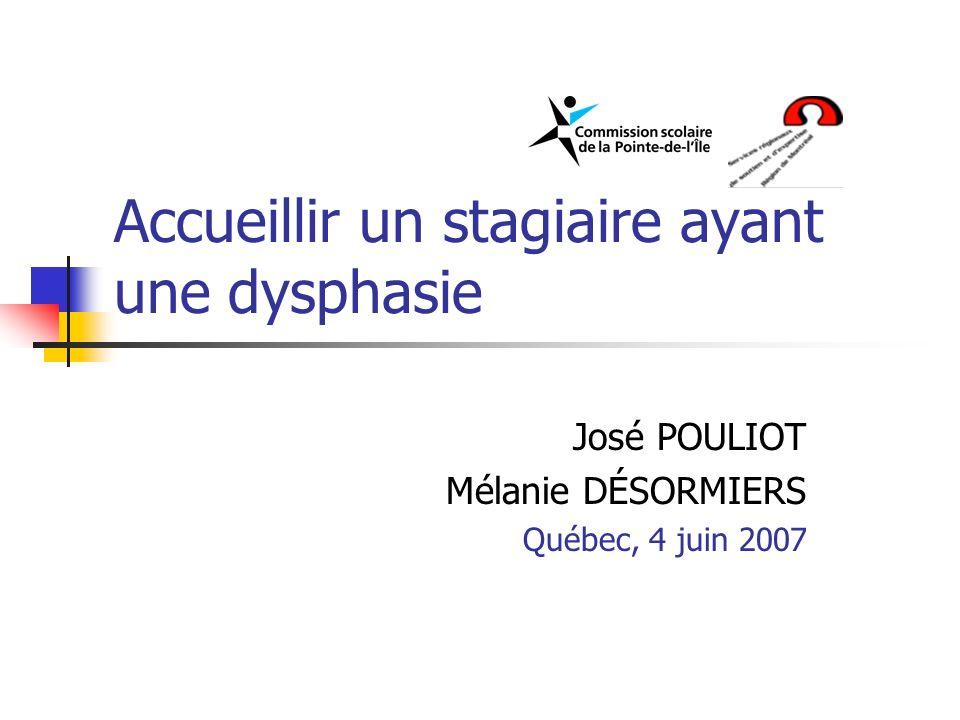 Accueillir un stagiaire ayant une dysphasie José POULIOT Mélanie DÉSORMIERS Québec, 4 juin 2007