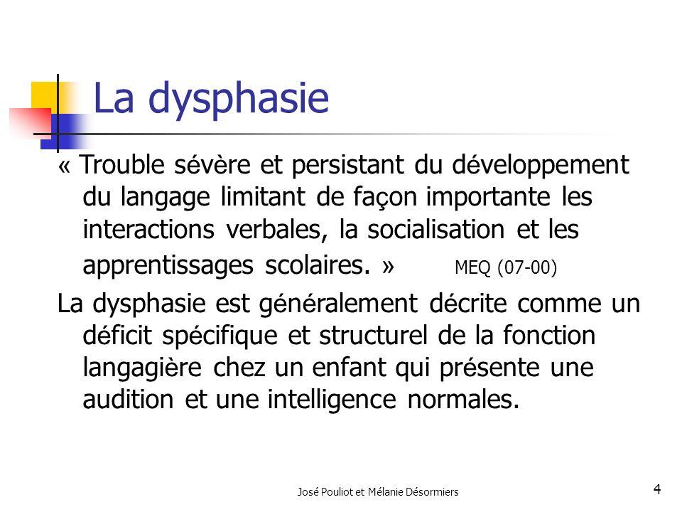 José Pouliot et Mélanie Désormiers 4 La dysphasie « Trouble s é v è re et persistant du d é veloppement du langage limitant de fa ç on importante les