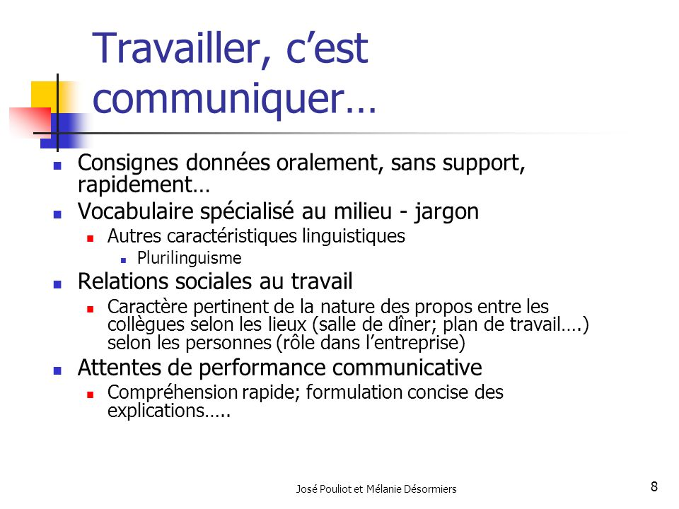 José Pouliot et Mélanie Désormiers 8 Travailler, cest communiquer… Consignes données oralement, sans support, rapidement… Vocabulaire spécialisé au mi