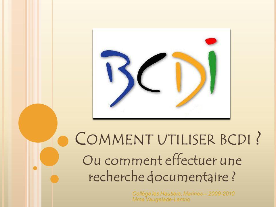 C OMMENT UTILISER BCDI ? Ou comment effectuer une recherche documentaire ? Collège les Hautiers, Marines – 2009-2010 Mme Vaugelade-Lamriq