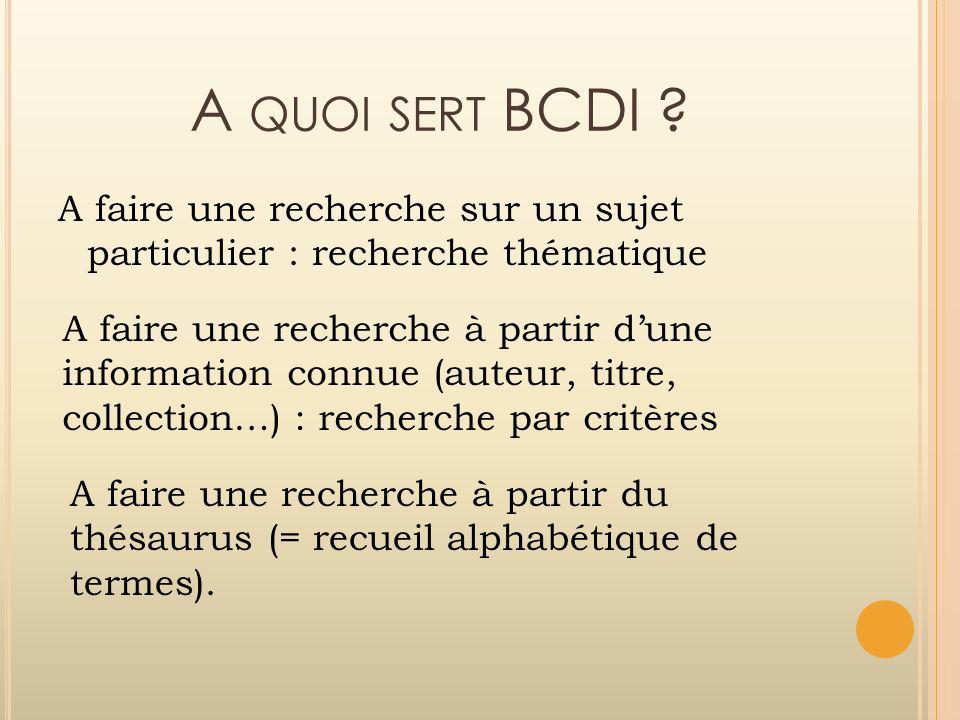 A QUOI SERT BCDI ? A faire une recherche sur un sujet particulier : recherche thématique A faire une recherche à partir dune information connue (auteu