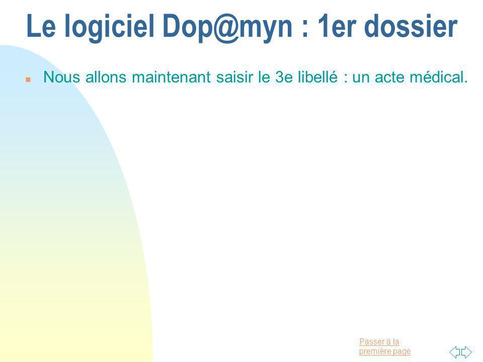 Passer à la première page Le logiciel Dop@myn : 1er dossier n Nous allons maintenant saisir le 3e libellé : un acte médical.