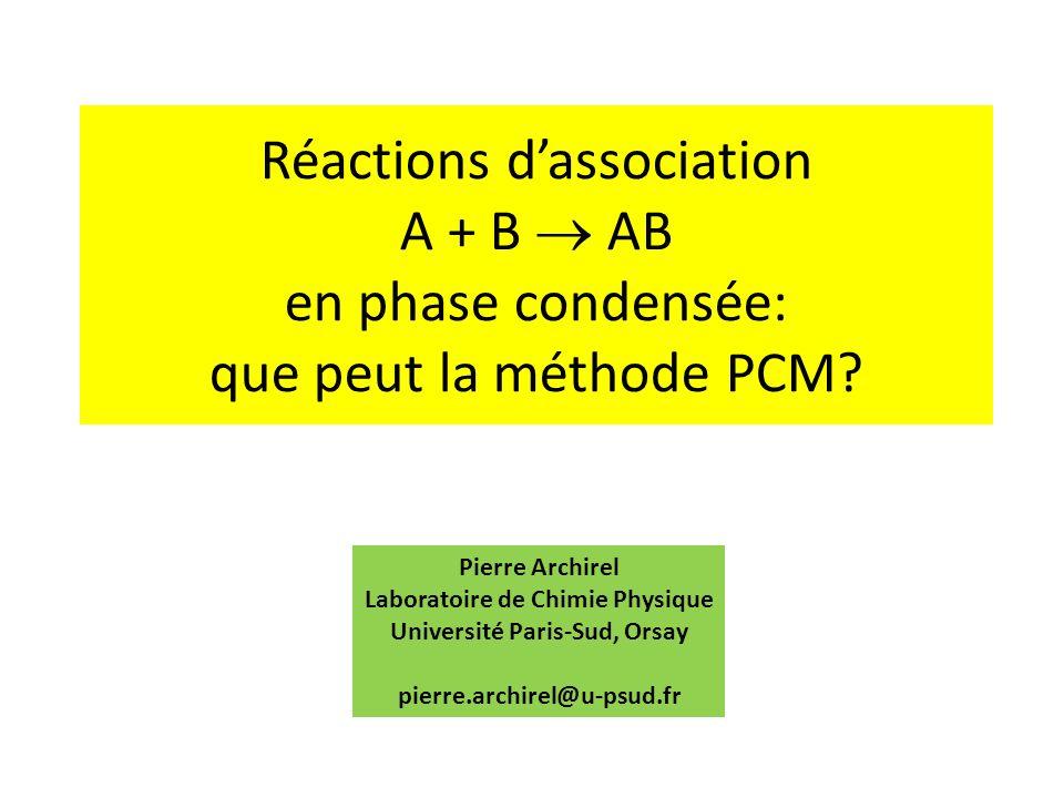 Réactions dassociation A + B AB en phase condensée: que peut la méthode PCM? Pierre Archirel Laboratoire de Chimie Physique Université Paris-Sud, Orsa