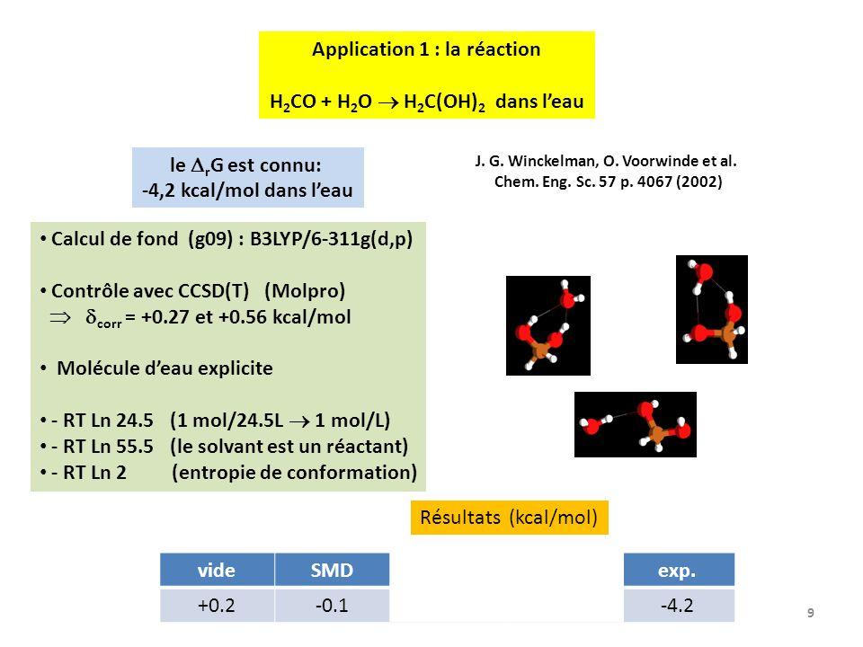 9 Application 1 : la réaction H 2 CO + H 2 O H 2 C(OH) 2 dans leau le r G est connu: -4,2 kcal/mol dans leau Calcul de fond (g09) : B3LYP/6-311g(d,p) Contrôle avec CCSD(T) (Molpro) corr = +0.27 et +0.56 kcal/mol Molécule deau explicite - RT Ln 24.5 (1 mol/24.5L 1 mol/L) - RT Ln 55.5 (le solvant est un réactant) - RT Ln 2 (entropie de conformation) J.