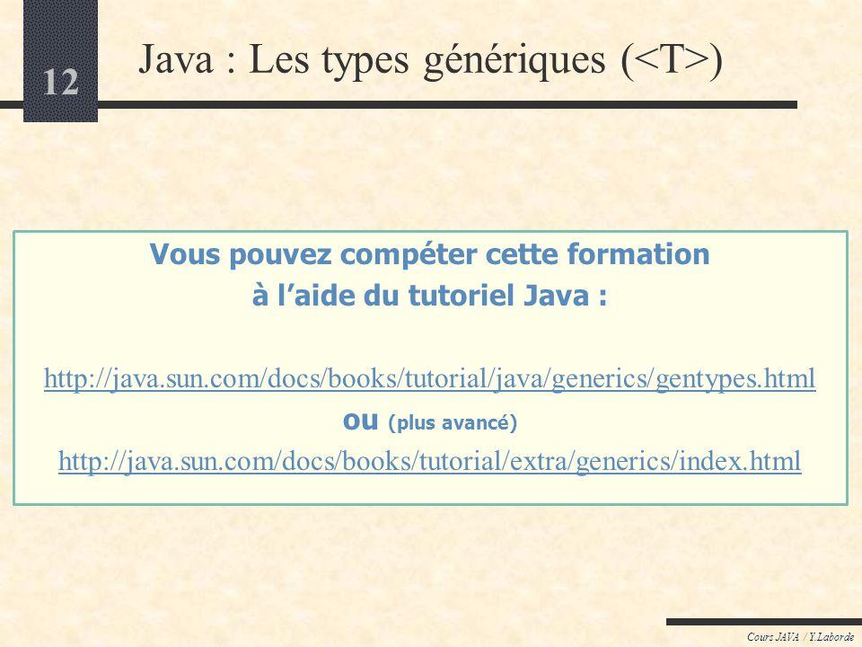 12 Java : Les types génériques ( ) Cours JAVA / Y.Laborde Vous pouvez compéter cette formation à laide du tutoriel Java : http://java.sun.com/docs/boo
