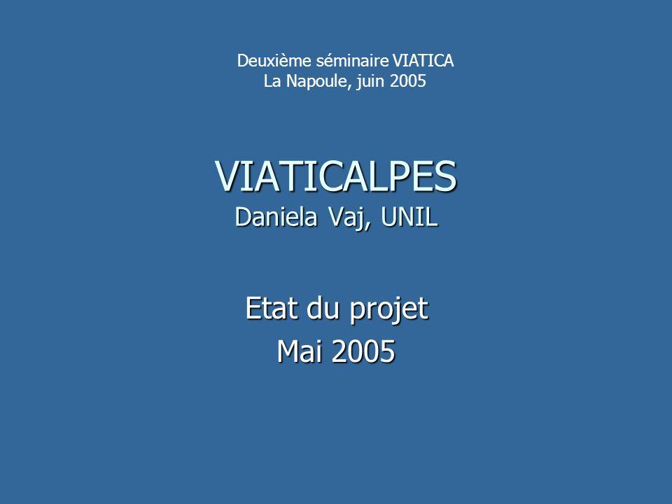 VIATICALPES Daniela Vaj, UNIL Etat du projet Mai 2005 Deuxième séminaire VIATICA La Napoule, juin 2005