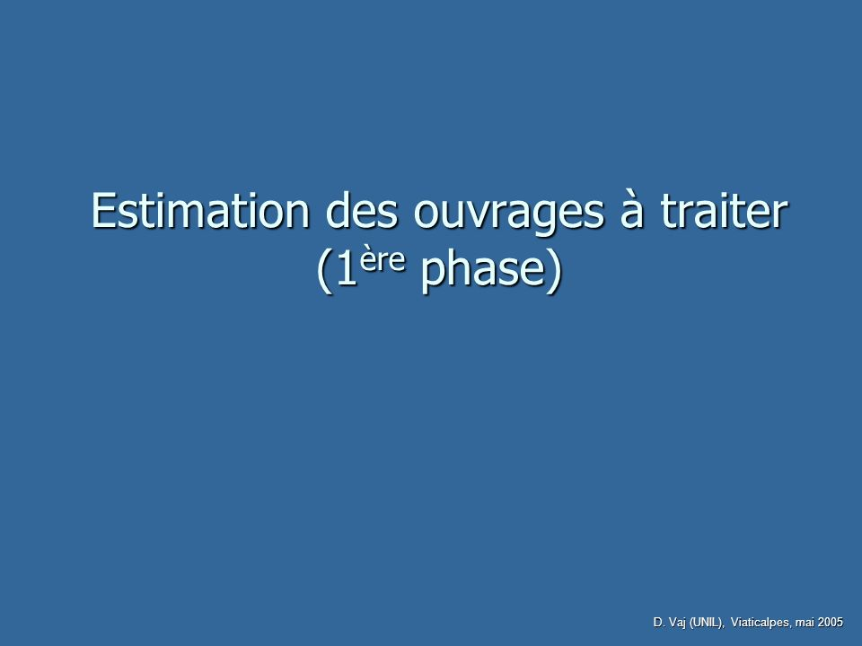 D. Vaj (UNIL), Viaticalpes, mai 2005 Estimation des ouvrages à traiter (1 ère phase)