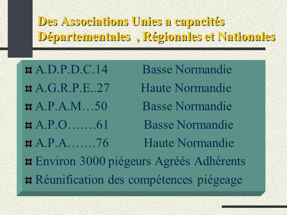 Des Associations Unies a capacités Départementales, Régionales et Nationales A.D.P.D.C.14 Basse Normandie A.G.R.P.E..27 Haute Normandie A.P.A.M…50 Basse Normandie A.P.O…….61 Basse Normandie A.P.A…….76 Haute Normandie Environ 3000 piégeurs Agréés Adhérents Réunification des compétences piégeage