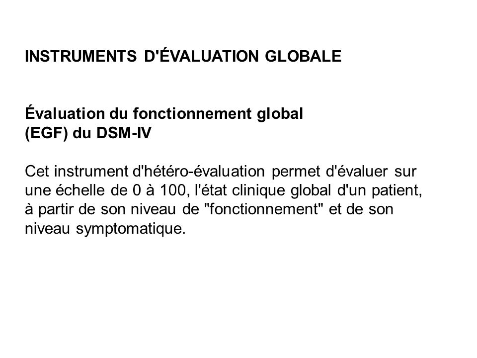 INSTRUMENTS D'ÉVALUATION GLOBALE Évaluation du fonctionnement global (EGF) du DSM-IV Cet instrument d'hétéro-évaluation permet d'évaluer sur une échel