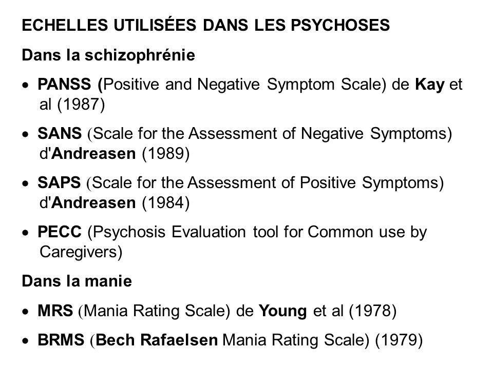 ECHELLES UTILISÉES DANS LES PSYCHOSES Dans la schizophrénie PANSS (Positive and Negative Symptom Scale) de Kay et al (1987) SANS ( Scale for the Asses