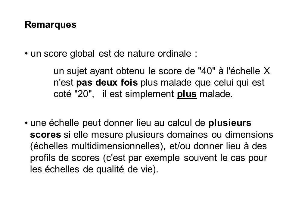Remarques un score global est de nature ordinale : un sujet ayant obtenu le score de