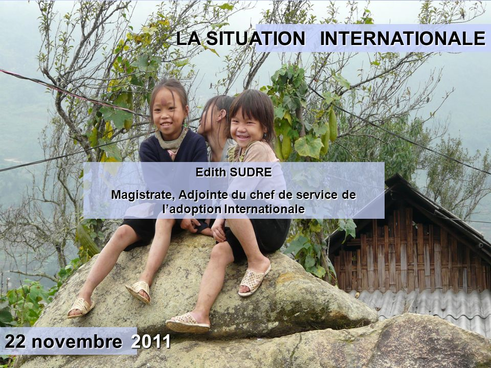 Edith SUDRE Magistrate, Adjointe du chef de service de ladoption Internationale INTERNATIONALE LA SITUATION 22 novembre 2011