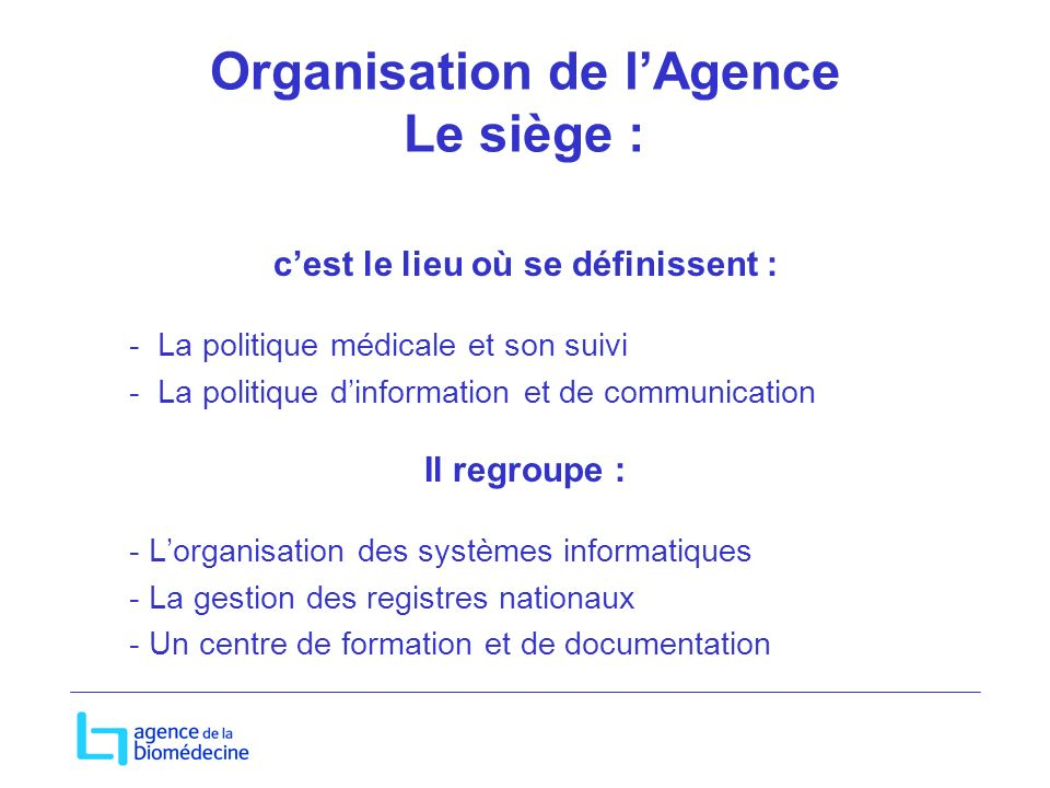 Organisation de lAgence Le siège : cest le lieu où se définissent : - La politique médicale et son suivi - La politique dinformation et de communicati