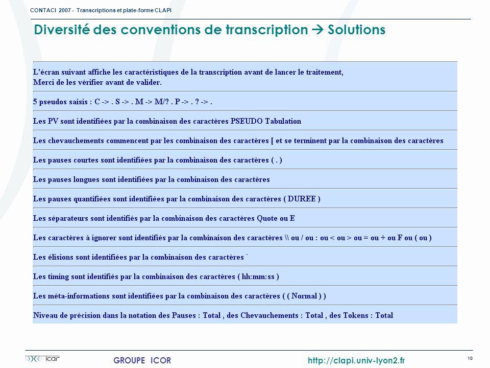 CONTACI 2007 - Transcriptions et plate-forme CLAPI 10 GROUPE ICOR http://clapi.univ-lyon2.fr Diversité des conventions de transcription Solutions