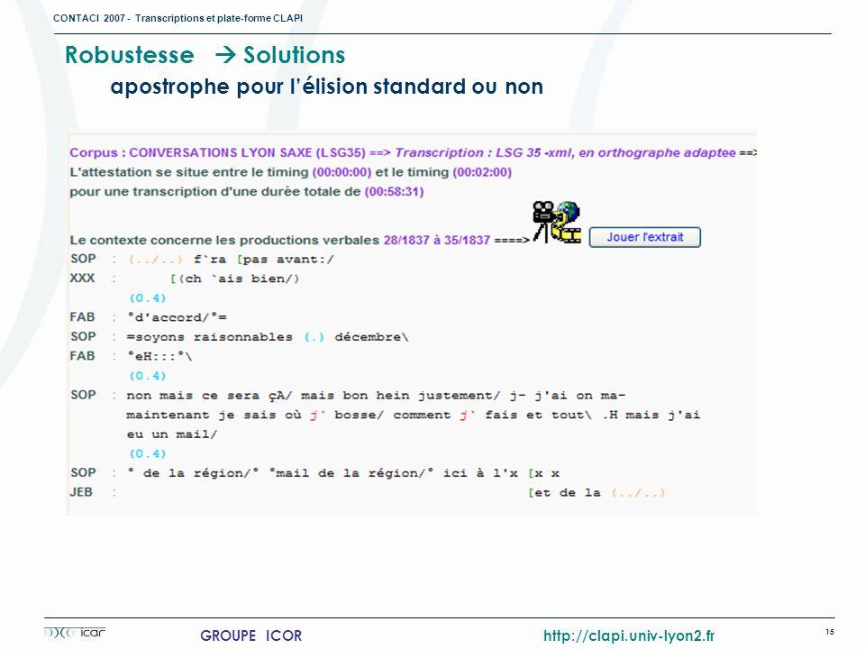 CONTACI 2007 - Transcriptions et plate-forme CLAPI 15 GROUPE ICOR http://clapi.univ-lyon2.fr Robustesse Solutions apostrophe pour lélision standard ou