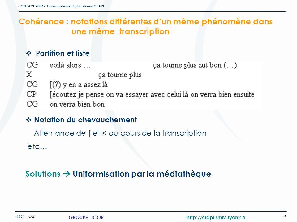 CONTACI 2007 - Transcriptions et plate-forme CLAPI 17 GROUPE ICOR http://clapi.univ-lyon2.fr Cohérence : notations différentes dun même phénomène dans