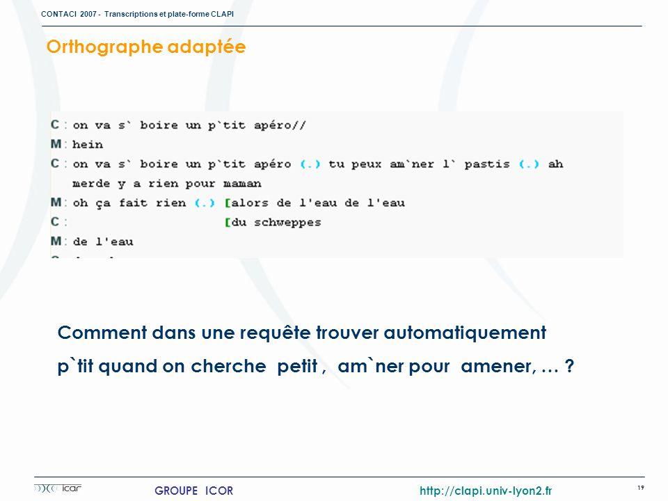 CONTACI 2007 - Transcriptions et plate-forme CLAPI 19 GROUPE ICOR http://clapi.univ-lyon2.fr Comment dans une requête trouver automatiquement p`tit qu