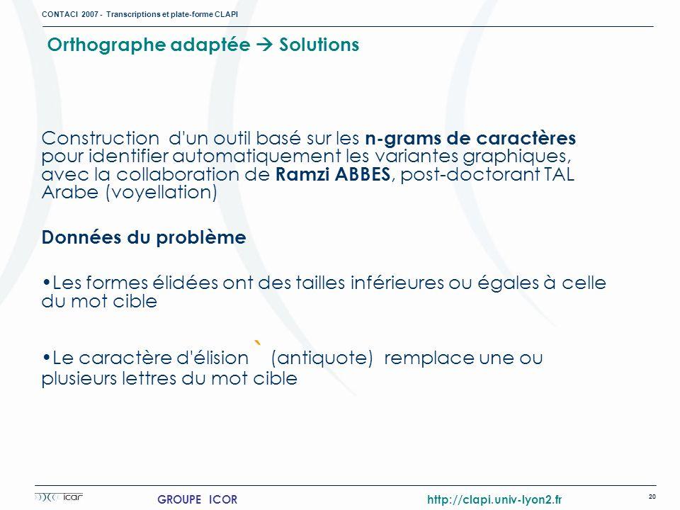 CONTACI 2007 - Transcriptions et plate-forme CLAPI 20 GROUPE ICOR http://clapi.univ-lyon2.fr Orthographe adaptée Solutions Construction d'un outil bas