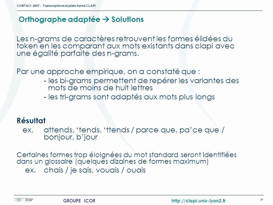 CONTACI 2007 - Transcriptions et plate-forme CLAPI 21 GROUPE ICOR http://clapi.univ-lyon2.fr Orthographe adaptée Solutions Les n-grams de caractères r