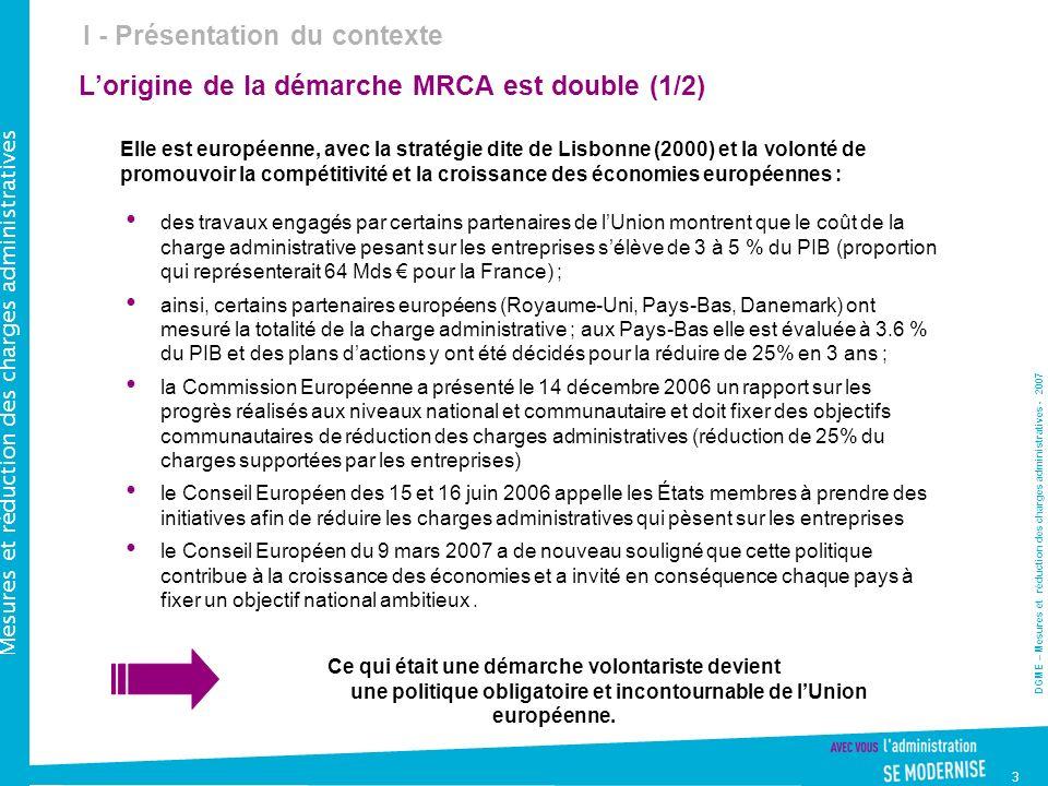 DGME – Mesures et réduction des charges administratives - 2007 Mesures et réduction des charges administratives 3 Lorigine de la démarche MRCA est double (1/2) Elle est européenne, avec la stratégie dite de Lisbonne (2000) et la volonté de promouvoir la compétitivité et la croissance des économies européennes : des travaux engagés par certains partenaires de lUnion montrent que le coût de la charge administrative pesant sur les entreprises sélève de 3 à 5 % du PIB (proportion qui représenterait 64 Mds pour la France) ; ainsi, certains partenaires européens (Royaume-Uni, Pays-Bas, Danemark) ont mesuré la totalité de la charge administrative ; aux Pays-Bas elle est évaluée à 3.6 % du PIB et des plans dactions y ont été décidés pour la réduire de 25% en 3 ans ; la Commission Européenne a présenté le 14 décembre 2006 un rapport sur les progrès réalisés aux niveaux national et communautaire et doit fixer des objectifs communautaires de réduction des charges administratives (réduction de 25% du charges supportées par les entreprises) le Conseil Européen des 15 et 16 juin 2006 appelle les États membres à prendre des initiatives afin de réduire les charges administratives qui pèsent sur les entreprises le Conseil Européen du 9 mars 2007 a de nouveau souligné que cette politique contribue à la croissance des économies et a invité en conséquence chaque pays à fixer un objectif national ambitieux.