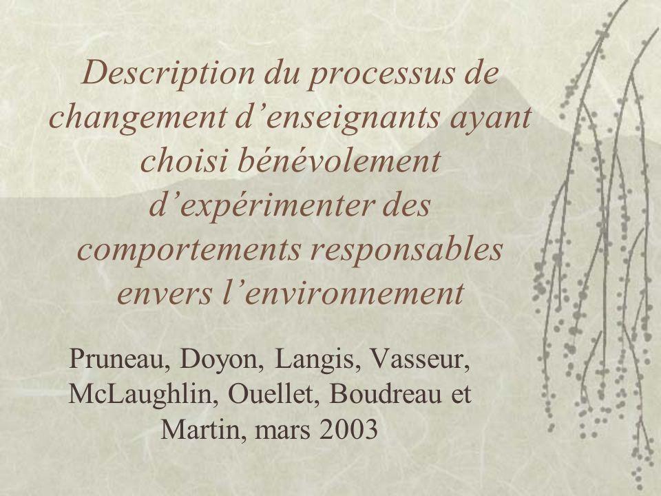 Description du processus de changement denseignants ayant choisi bénévolement dexpérimenter des comportements responsables envers lenvironnement Pruneau, Doyon, Langis, Vasseur, McLaughlin, Ouellet, Boudreau et Martin, mars 2003