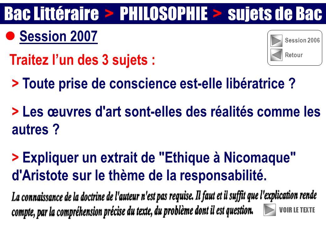 Session 2007 Traitez lun des 3 sujets : Bac Littéraire > PHILOSOPHIE > sujets de Bac VOIR LE TEXTE Session 2006 Retour > Toute prise de conscience est-elle libératrice .