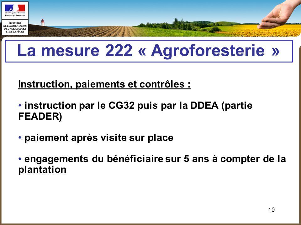 10 La mesure 222 « Agroforesterie » Instruction, paiements et contrôles : instruction par le CG32 puis par la DDEA (partie FEADER) paiement après visi