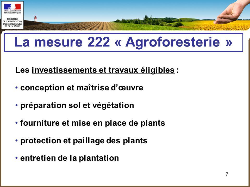 7 La mesure 222 « Agroforesterie » Les investissements et travaux éligibles : conception et maîtrise dœuvre préparation sol et végétation fourniture e