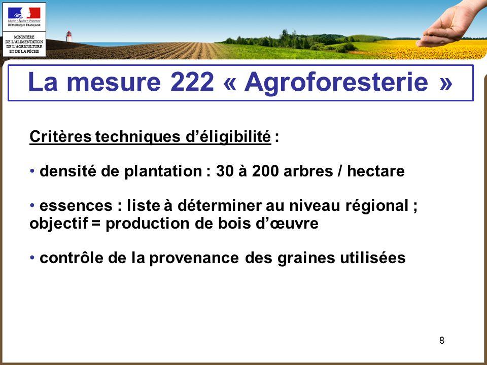 8 La mesure 222 « Agroforesterie » Critères techniques déligibilité : densité de plantation : 30 à 200 arbres / hectare essences : liste à déterminer