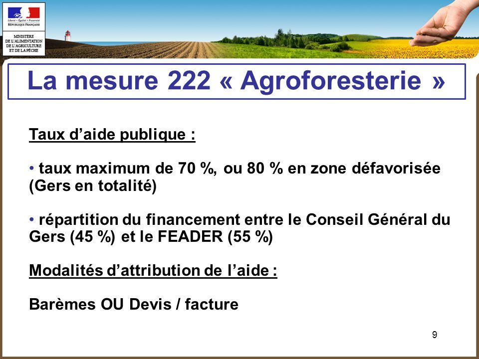 9 La mesure 222 « Agroforesterie » Taux daide publique : taux maximum de 70 %, ou 80 % en zone défavorisée (Gers en totalité) répartition du financeme