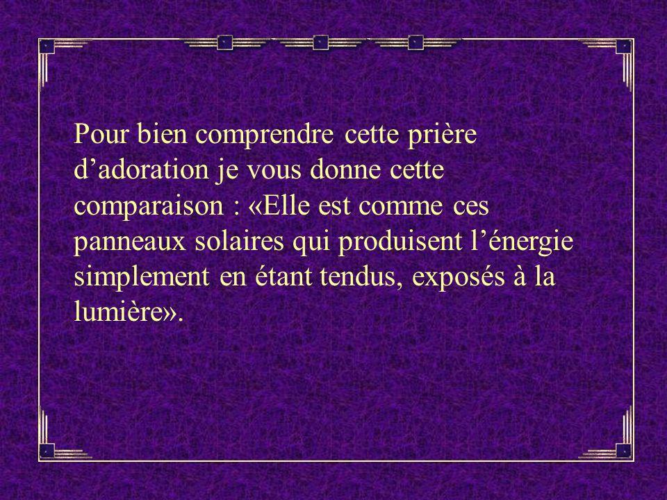 Pour bien comprendre cette prière dadoration je vous donne cette comparaison : «Elle est comme ces panneaux solaires qui produisent lénergie simplement en étant tendus, exposés à la lumière».