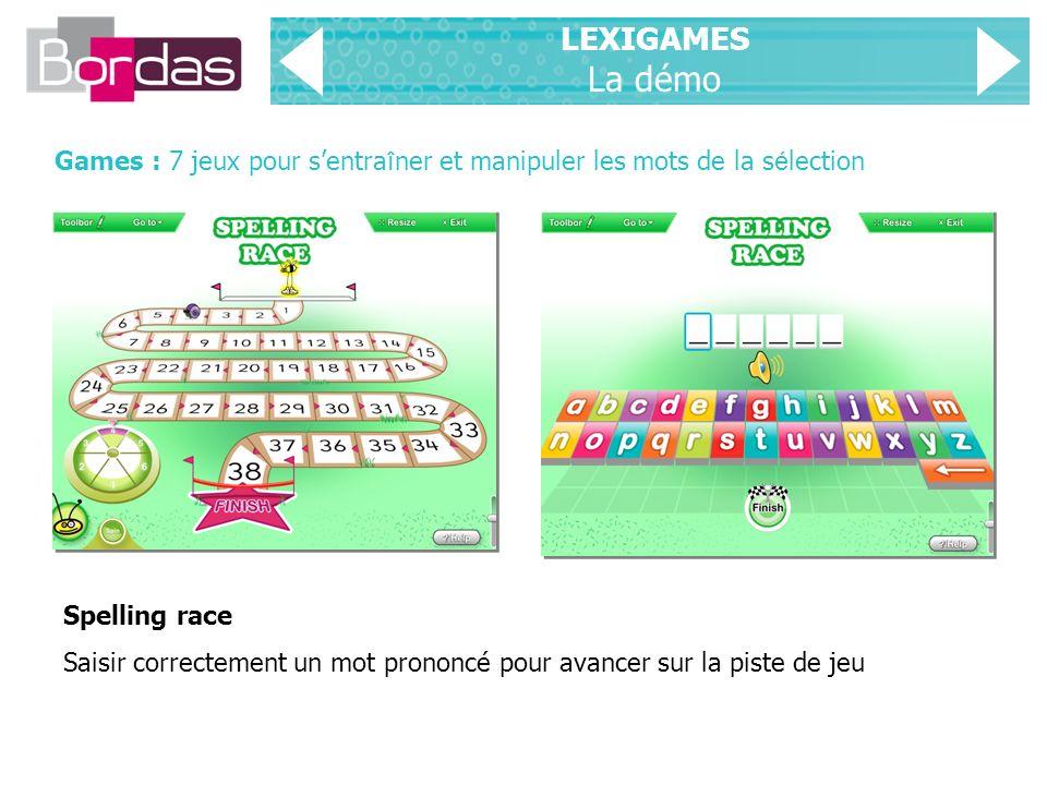 LEXIGAMES La démo Games : 7 jeux pour sentra î ner et manipuler les mots de la s é lection Spelling race Saisir correctement un mot prononcé pour avancer sur la piste de jeu