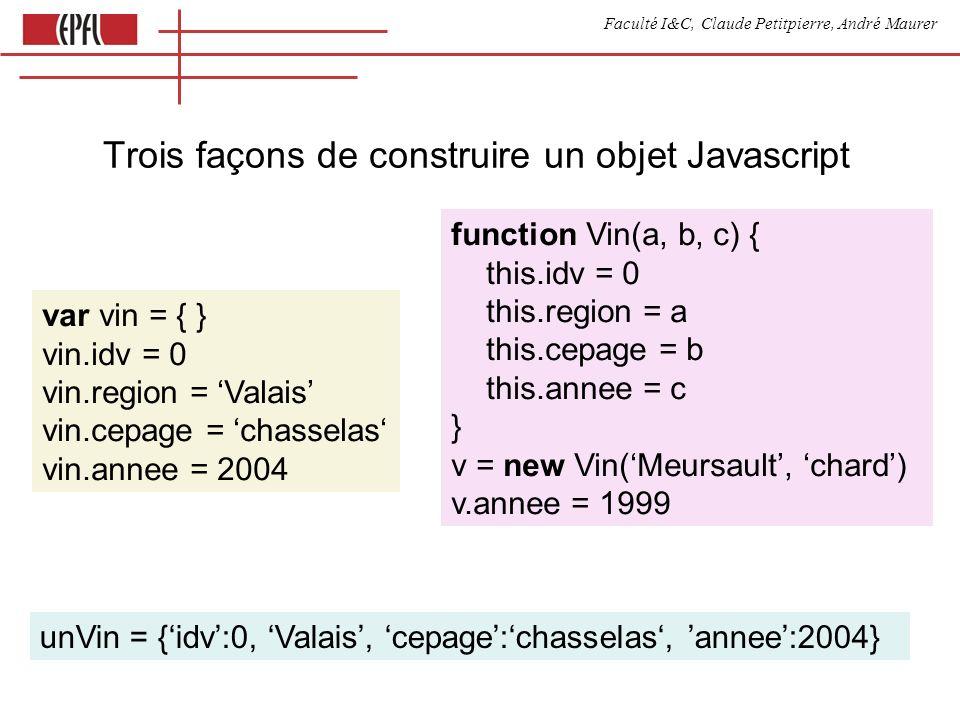 Faculté I&C, Claude Petitpierre, André Maurer Trois façons de construire un objet Javascript unVin = {idv:0, Valais, cepage:chasselas, annee:2004} function Vin(a, b, c) { this.idv = 0 this.region = a this.cepage = b this.annee = c } v = new Vin(Meursault, chard) v.annee = 1999 var vin = { } vin.idv = 0 vin.region = Valais vin.cepage = chasselas vin.annee = 2004