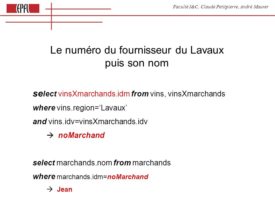 Faculté I&C, Claude Petitpierre, André Maurer Le numéro du fournisseur du Lavaux puis son nom se lect vinsXmarchands.idm from vins, vinsXmarchands where vins.region=Lavaux and vins.idv=vinsXmarchands.idv noMarchand select marchands.nom from marchands where marchands.idm=noMarchand Jean