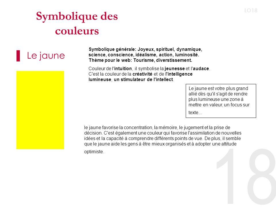 18 LO18 Symbolique des couleurs Le jaune Symbolique générale: Joyeux, spirituel, dynamique, science, conscience, idéalisme, action, luminosité.