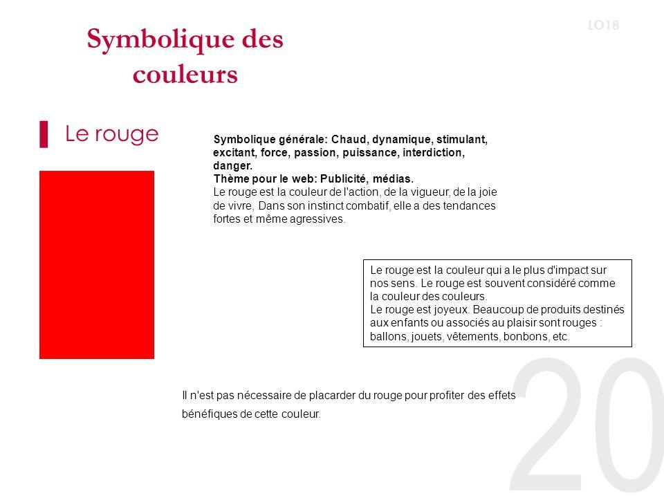 20 LO18 Symbolique des couleurs Le rouge Symbolique générale: Chaud, dynamique, stimulant, excitant, force, passion, puissance, interdiction, danger.